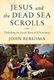 Jesus and the Dead Sea Scrolls: Unlocking the Jewish Roots of Christianity