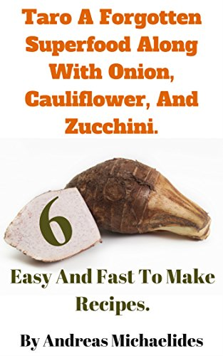 Taro a forgotten super food along with Zucchini, Onion & Cauliflower  – Six Easy And Fast To Make Recipes. (My  Food Experiences! Book 4) by Andreas Michaelides