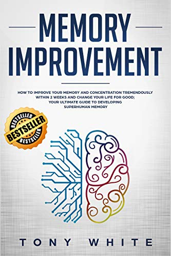 Memory Improvement: How to Improve your Memory and Concentration Tremendously Within 2 Weeks and Change Your Life for Good; Your Ultimate Guide to Developing ... Memory (Life Changing Guide Book -