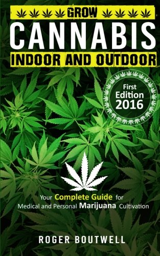Cannabis: Grow cannabis Indoor and outdoor, your complete guide for medical and personal marijuana cultivation