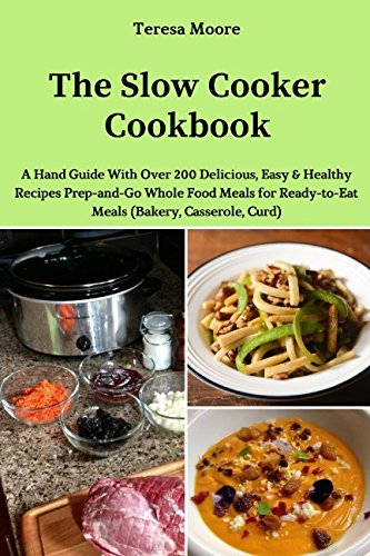 The Slow Cooker Cookbook: A Hand Guide With Over 200 Delicious, Easy & Healthy Recipes Prep-and-Go Whole Food Meals for Ready-to-Eat Meals (Quick and Easy Natural Food) by Teresa Moore