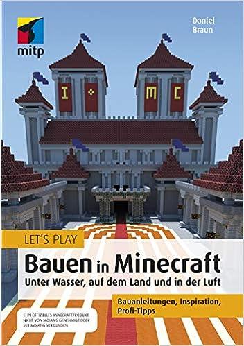 Let´s Play: Bauen in Minecraft. Unter Wasser, auf dem Land und in der Luft: Bauanleitungen, Inspiration, Profi-Tipps