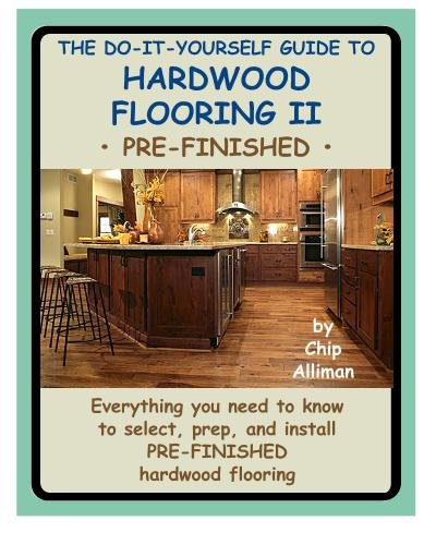 The Do-It-Yourself Guide To Hardwood Flooring II Pre-Finished: Everything you need to know to select, prep, and install pre-finished hardwood - Hardwood Flooring Select