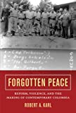 Forgotten Peace: Reform, Violence, and the Making of Contemporary Colombia (Violence in Latin American History)
