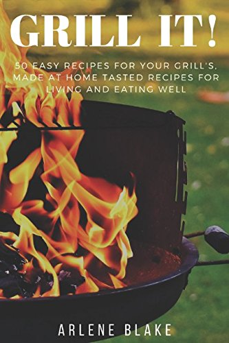 Read Online GRILL IT! 50 Easy Recipes For Your Grill's, Made At Home Tasted Recipes For Living and Eating Well (Griil IT!) pdf epub