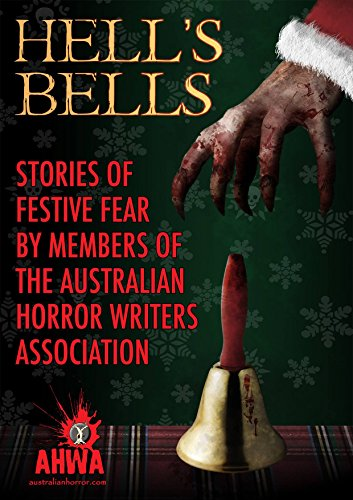 Hell's Bells: Stories of Festive Fear by members of the Australian Horror Writers Association by [Members, Australian Horror Writers Association, Livings, Martin, Huntman, Gerry, Schembri, David, Nahrung, Jason, Baxter, Alan, Rutkay, Bernie, Chapman, Greg, Smith-Briggs, Mark, Trost, Cameron, Neil C. Cladingboel]