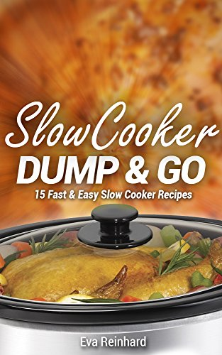 Slow Cooker Dump & Go: 15 Fast & Easy Slow Cooker Recipes (Quick Recipes, Crock Pot Recipes, Slow Cooker Recipes, Freezer Meals) by [Reinhard, Eva]