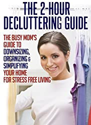 The 2-Hour Decluttering Guide: The Busy Mom's Guide to Downsizing, Organizing, & Simplifying Your Home for Stress Free Living