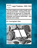 The law relating to public health and local government : including the law relating to the removal of nuisances injurious to health, the prevention of diseases, and sewer authorities : with statutes and Cases, W. Cunningham Glen, 1240030754