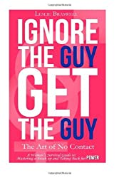 By Leslie Braswell Ignore the Guy, Get the Guy - The Art of No Contact: A Woman's Survival Guide to Mastering a Breakup