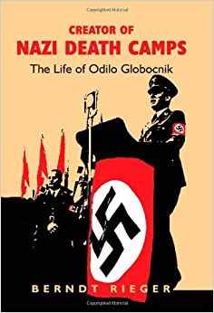 Book Creator of Nazi Death Camps: The Life of Odilo Globocnik by Berndt Rieger (2007-03-07)
