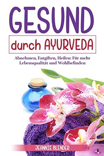 Gesund durch Ayurveda: Abnehmen, Entgiften, Heilen: Für mehr Lebensqualität und Wohlbefinden
