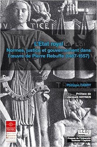Lire L'Etat royal : Normes, justice et gouvernement dans l'oeuvre de Pierre Rebuffe (1487-1557) pdf, epub ebook