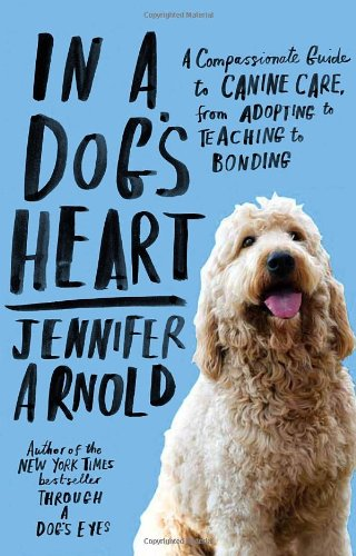 In a Dog's Heart: A Compassionate Guide to Canine Care, from Adopting to Teaching to Bonding