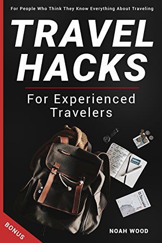 Travel Hacks For Experienced Travelers. For People Who Think They Know Everything About Traveling: BONUS by [Wood, Noah]