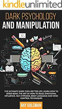 Dark Psychology and Manipulation: The Ultimate Guide For a Better Life: Learn how to Speed Read, the Art of how to read, Emotional Influence, NLP, Hypnosis, Body Language and Mind Control Techniques.