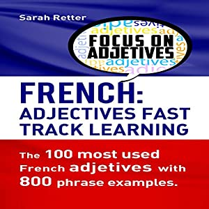 French Adjectives: Fast Track Learning: The 100 Most Used French Adjectives with 800 Phrase Examples Hörbuch von Sarah Retter Gesprochen von: Victoria Kempf