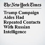 Trump Campaign Aides Had Repeated Contacts With Russian Intelligence | Michael S. Schmidt,Mark Mazzetti,Matt Apuzzo