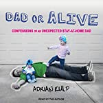 Dad or Alive: Confessions of an Unexpected Stay-at-Home Dad | Adrian Kulp