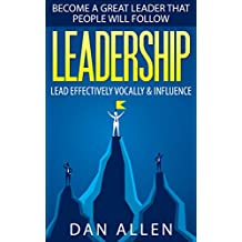LEADERSHIP: Become a Great Leader that People will Follow: Lead Effectively, Vocally and Influence (Leadership, How to Lead, Leader, Influence, Leadership Qualities, Leadership Books)