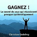 Gagnez ! Le secret de ceux qui réussissent presque systématiquement   Christian Godefroy