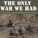 The Only War We Had: A Platoon Leader's Journal of Vietnam Audiobook by Col. Michael Lee Lanning Lt. Col. (Ret) Narrated by Alexander MacDonald