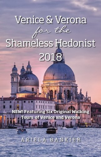 Venice and Verona for the Shameless Hedonist: 2018 Venice and Verona Travel Guide Now Featuring 6 New Walking Tours