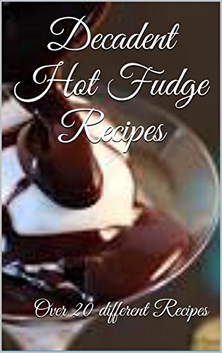 Decadent Hot Fudge Recipes: Over 20 different recipes (Hot Fudge Recipe)