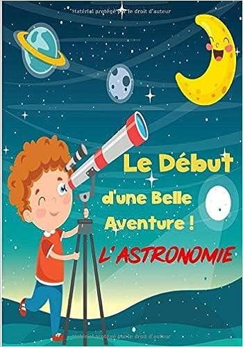 Le Début d'une belle Aventure, l'Astronomie!: Cahier avec
