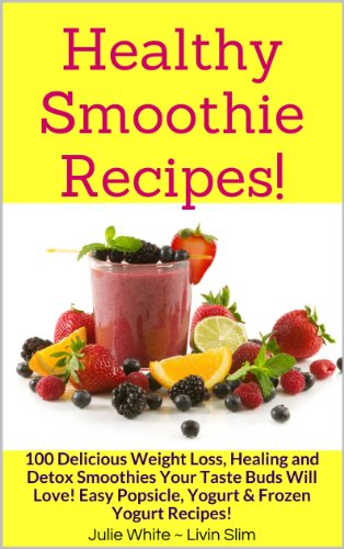 Healthy Smoothie Recipes!: 100 Delicious Weight Loss, Healing and Detox Smoothies Your Taste Buds Will Love! Easy Popsicle, Yogurt & Frozen Yogurt Recipes! (Livin' Slim Book 6)