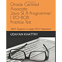 Oracle Certified Associate Java SE 8 Programmer I 1Z0-808 Practice Tests: 260+ Questions to assess your OCA preparation (Java Certification)