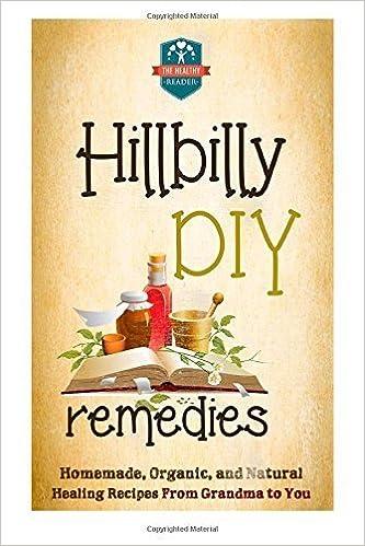 Hillbilly DIY Remedies: Homemade, Organic, And Natural Healing Recipes From Grandma To You (Natural Cures - Herbal Remedies - Organic Recipes - Country ...