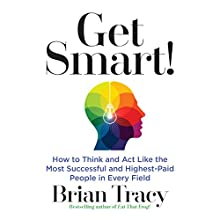 Get Smart: How to Think and Act Like the Most Successful and Highest-Paid People in Every Field Audiobook by Brian Tracy Narrated by Brian Tracy