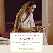 The Revolutionary Life of Freda Bedi: British Feminist, Indian Nationalist, Buddhist Nun Audiobook by Vicki Mackenzie Narrated by Vicki Mackenzie, Maggie Ollerenshaw