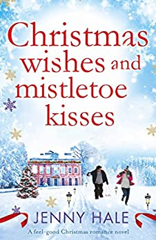 Christmas Wishes and Mistletoe Kisses: A feel good Christmas romance novel by [Hale, Jenny]