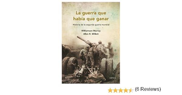 La guerra que había que ganar: Historia de la segunda guerra ...