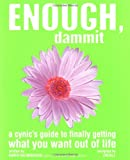 Enough, Dammit: A Cynic's Guide to Finally Getting What You Want out of Life
