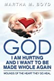 God I Am Hurting And I Want To Be Made Whole Again: Wounds Of The Heart They Do Heal.