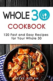 WHOLE 30 COOKBOOK: 120 Fast and Easy Recipes For Your Whole 30