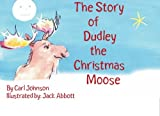 The Story of, Dudley the Christmas Moose, Carl R. Johnson, 1419610619