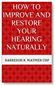 How to Improve and Restore Your Hearing Naturally