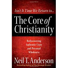 The Core of Christianity: Rediscovering Authentic Unity and Personal Wholeness in Christ