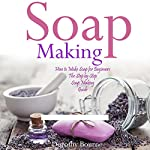 Soap Making: How to Make Soap for Beginners: The Step by Step Soap Making Guide, Book 1 | Dorothy Bourne