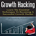 Growth Hacking: Learn the Essential Techniques to Becoming a Successful Growth Hacker Audiobook by Mildred Kelly Narrated by Monica Madison