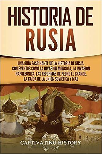 Historia de Rusia: Una guía fascinante de la historia de Rusia, con eventos como la invasión mongola, la invasión napoleónica, las reformas de Pedro el Grande, la caída de la Unión Soviética y más