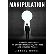 Manipulation: 31 Powerful Techniques to Secretly Manipulate, Persuade and Influence People