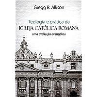 Teologia e Prática da Igreja Católica Romana. Uma Avaliação Evangélica