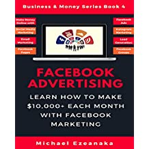 Facebook Advertising: Learn How To Make $10,000+ Each Month With Facebook Marketing (Make Money Online With Facebook Ads, Instagram Advertising, Social ... Etc.) (Business & Money Series 4)