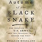 Autumn of the Black Snake: The Creation of the U.S. Army and the Invasion That Opened the West | William Hogeland