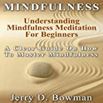 Mindfulness: Understanding Mindfulness Meditation for Beginners: A Clear Guide on How to Master Mindfulness | Jerry D. Bowman